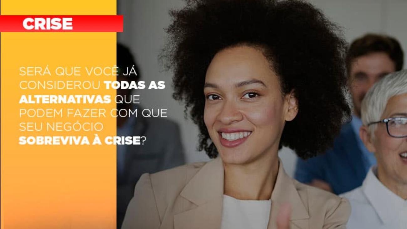 Sera Que Voce Ja Considerou Todas As Alternativas Que Podem Fazer Com Que Seu Negocio Sobreviva A Crise - Notícias e Artigos Contábeis
