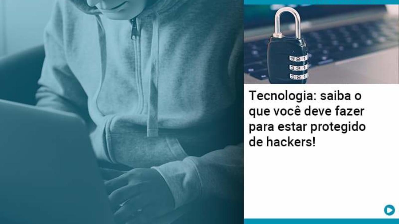 Tecnologia Saiba O Que Voce Deve Fazer Para Estar Protegido De Hackers - Acredit