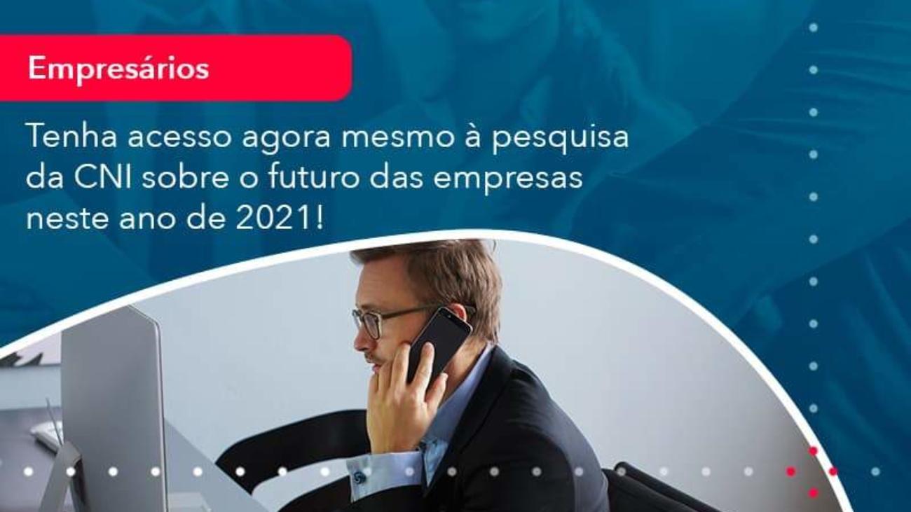 Tenha Acesso Agora Mesmo A Pesquisa Da Cni Sobre O Futuro Das Empresas Neste Ano De 2021 1 - Acredit