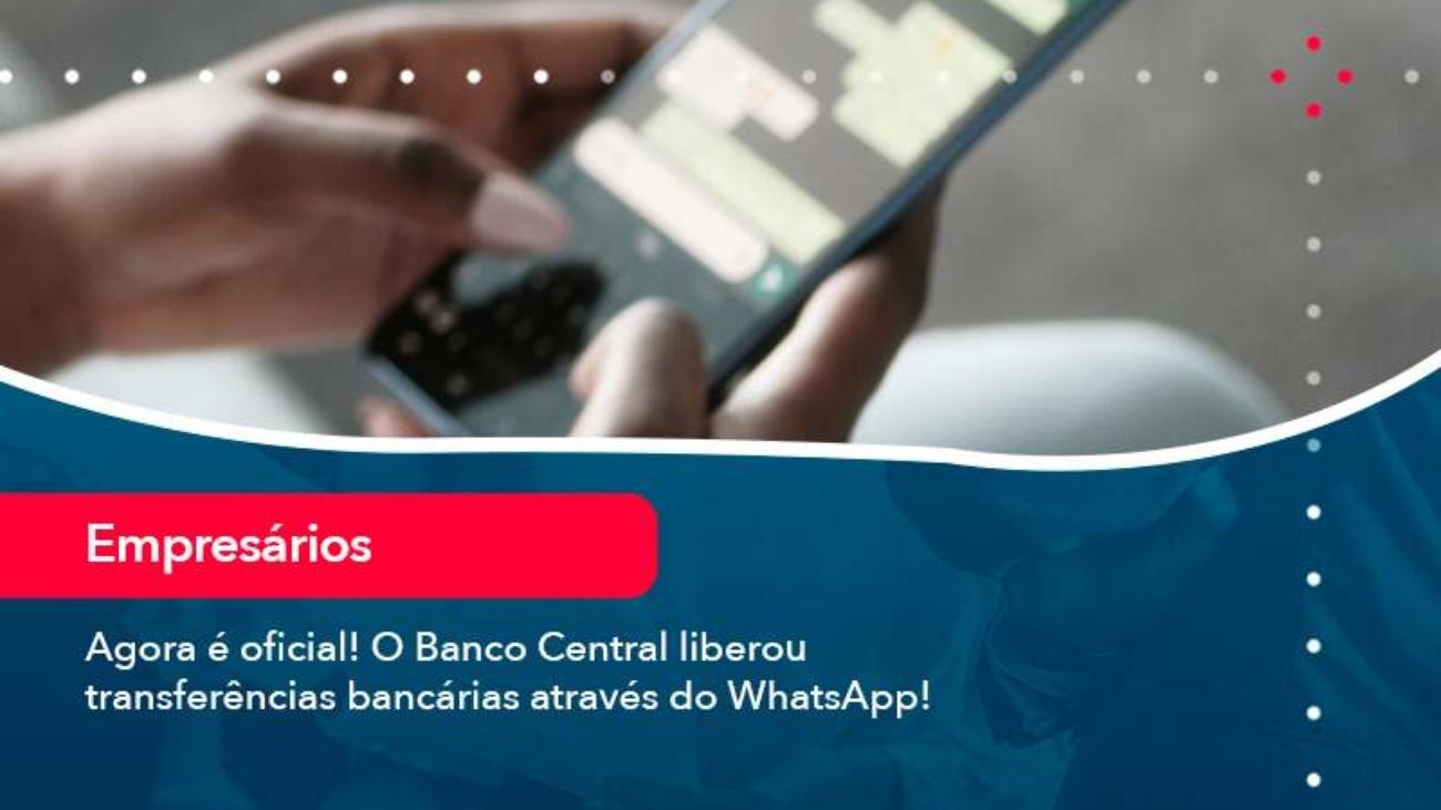 Agora E Oficial O Banco Central Liberou Transferencias Bancarias Atraves Do Whatsapp - Acredit
