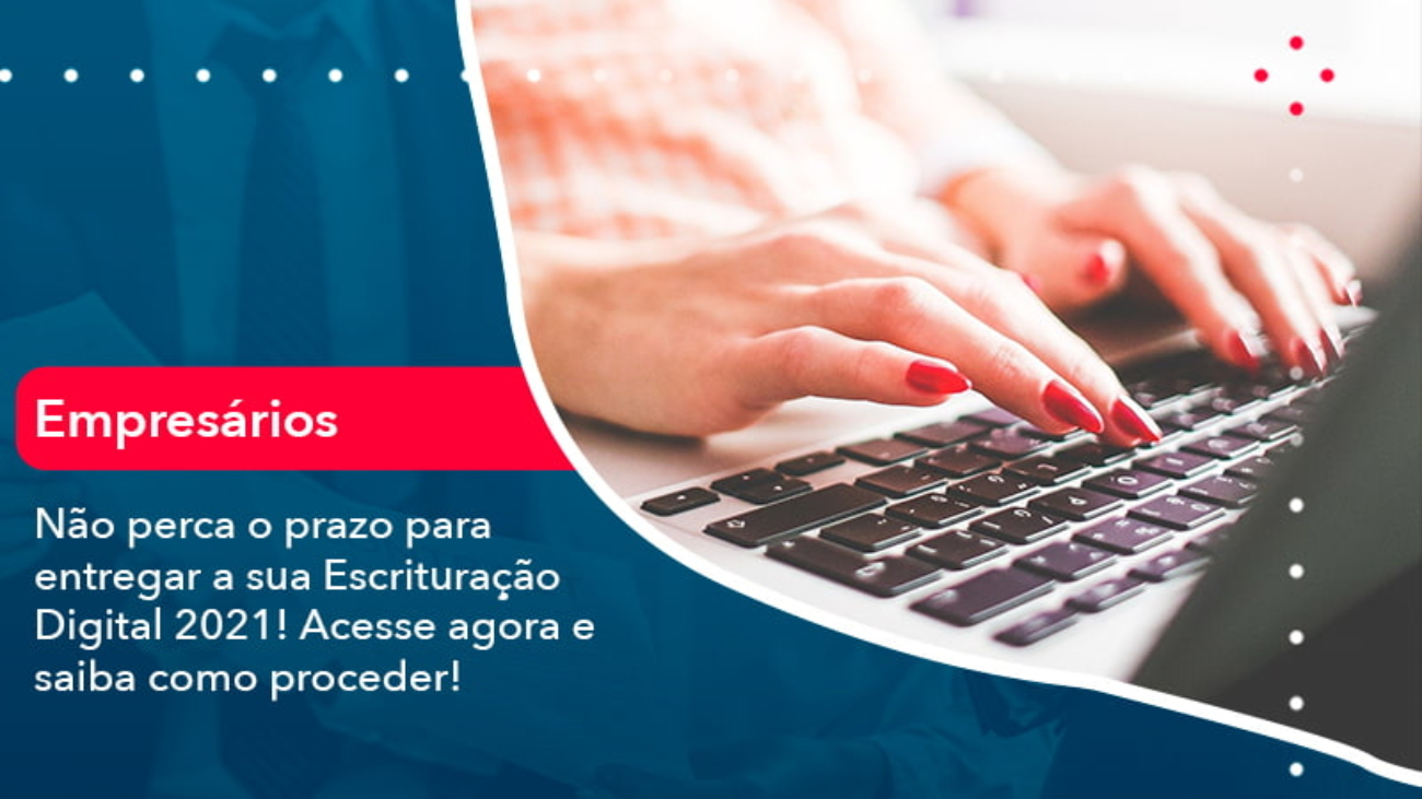 Nao Perca O Prazo Para Entregar A Sua Escrituracao Digital 2021 1 - Acredit