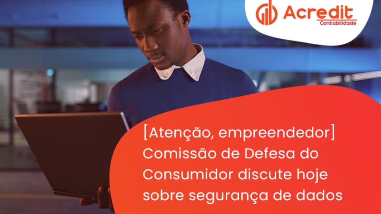 Etencao Empreendedor Comissao De Defesa Do Consumidor Discute Hoje Sobre Seguranca De Dados Acredit - Acredit