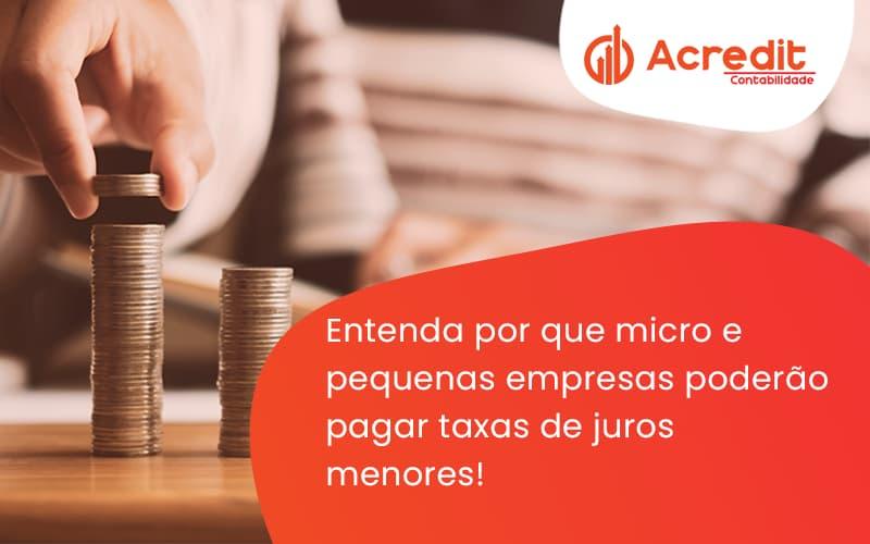 Entenda Por Que Micro E Pequenas Empresas Poderão Pagar Taxas De Juros Menores! Acredit - Acredit